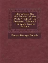 Elkswatawa, Or, the Prophet of the West: A Tale of the Frontier, Volume 2 - Primary Source Edition
