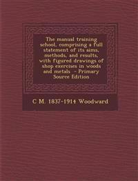 The Manual Training School, Comprising a Full Statement of Its Aims, Methods, and Results, with Figured Drawings of Shop Exercises in Woods and Metals