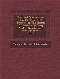 Practical Observations On The Means Of Preserving The Health Of Soldiers In Camp And In Quarters... - Primary Source Edition