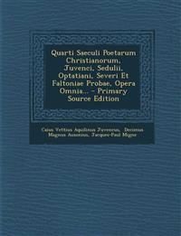 Quarti Saeculi Poetarum Christianorum, Juvenci, Sedulii, Optatiani, Severi Et Faltoniae Probae, Opera Omnia...