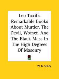 Leo Taxil's Remarkable Books About Murder, the Devil, Women and the Black Mass in the High Degrees of Masonry