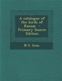 A Catalogue of the Birds of Kansas - Primary Source Edition
