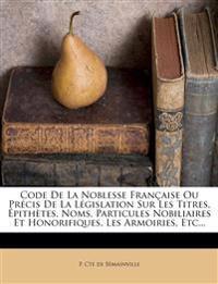 Code de La Noblesse Francaise Ou Precis de La Legislation Sur Les Titres, Epithetes, Noms, Particules Nobiliaires Et Honorifiques, Les Armoiries, Etc.
