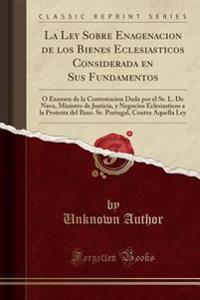La Ley Sobre Enagenacion de los Bienes Eclesiasticos Considerada en Sus Fundamentos