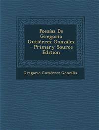 Poesias de Gregorio Gutierrez Gonzalez - Primary Source Edition