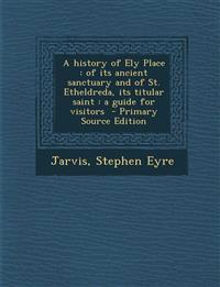 A History of Ely Place: Of Its Ancient Sanctuary and of St. Etheldreda, Its Titular Saint: A Guide for Visitors - Primary Source Edition