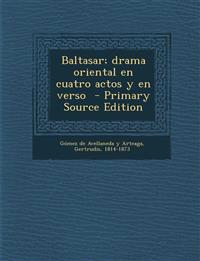 Baltasar; Drama Oriental En Cuatro Actos y En Verso - Primary Source Edition