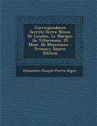Correspondance Secrete Entre Ninon de Lenclos, Le Marquis de Villarceaux, Et Mme. de Maintenon - Primary Source Edition