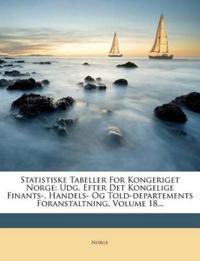 Statistiske Tabeller For Kongeriget Norge: Udg. Efter Det Kongelige Finants-, Handels- Og Told-departements Foranstaltning, Volume 18...