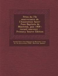 Fêtes du 75e anniversaire de l'Association Saint-Jean-Baptiste de Montréal, juin 1909 : recueil souvenir