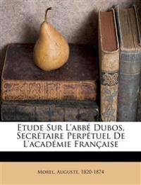 Etude Sur L'abbé Dubos, Secrétaire Perpétuel De L'académie Française