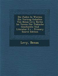 Die Juden in Worms; Ein Vortrag Gehalten Von Benas Levy Berlin Im Verein Fur Judische Geschichte Und Literatur E.V - Primary Source Edition