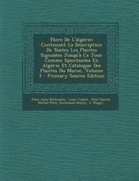 Flore De L'algérie: Contenant La Description De Toutes Les Plantes Signalées Jusqu'à Ce Jour Comme Spontanées En Algérie Et Catalogue Des Plantes Du M