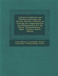 Arbeiterverhaltnisse Und Fabrikeinrichtungen Der Schweiz. Bericht, Erstattet Im Auftrage Der Eidgenossischen Generalcommission Fur Die Wiener Weltauss