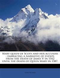 Mary queen of Scots and her accusers : embracing a narrative of events from the death of James V in 1542 until the death of Queen Mary in 1587, Volume