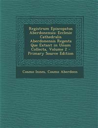 Registrum Episcopatus Aberdonensis: Ecclesie Cathedralis Aberdonensis Regesta Que Extant in Unum Collecta, Volume 2 - Primary Source Edition