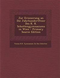 Zur Erinnerung an Die Jahrhundertfeier Des K. K. Schottengymnasiums in Wien