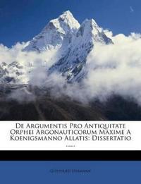 De Argumentis Pro Antiquitate Orphei Argonauticorum Maxime A Koenigsmanno Allatis: Dissertatio ......