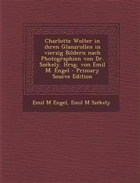 Charlotte Wolter in ihren Glanzrollen in vierzig Bildern nach Photographien von Dr. Székely. Hrsg. von Emil M. Engel