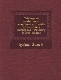 Catalogo de seudonimos, anagramas e iniciales de escritores mexicanos - Primary Source Edition