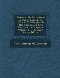 Coleccion De Las Mejores Coplas De Seguidillas, Tiranas Y Polos Que Se Han Compuesto Para Cantar A La Guitarra, Volume 1... - Primary Source Edition