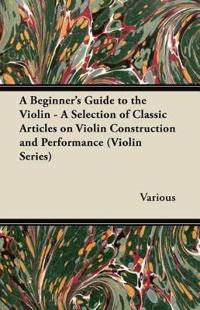 A Beginner's Guide to the Violin - A Selection of Classic Articles on Violin Construction and Performance (Violin Series)