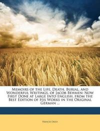 Memoirs of the Life, Death, Burial, and Wonderful Writings, of Jacob Behmen: Now First Done at Large Into English, from the Best Edition of His Works