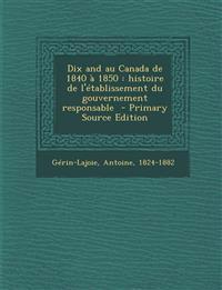 Dix and Au Canada de 1840 a 1850: Histoire de L'Etablissement Du Gouvernement Responsable - Primary Source Edition