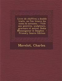 Livre de Chiffres a Double Traits, Ou L'On Trouve Les Noms & Surnoms.: Vtile Aux Peintres, Sculpteurs, Graveurs Et Autres. Dedia Monseigneur Le Dauphi