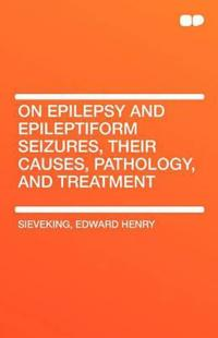 On Epilepsy and Epileptiform Seizures, Their Causes, Pathology, and Treatment