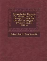 Transplanted Flowers: Or, Memoirs of Mrs. Rumpff ... and the Duchess de Broglie - Primary Source Edition