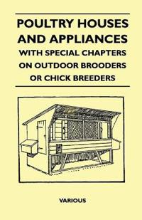 Poultry Houses and Appliances - With Special Chapters on Outdoor Brooders or Chick Breeders
