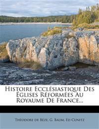 Histoire Ecclésiastique Des Églises Réformées Au Royaume De France...