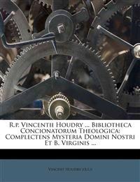 R.p. Vincentii Houdry ... Bibliotheca Concionatorum Theologica: Complectens Mysteria Domini Nostri Et B. Virginis ...