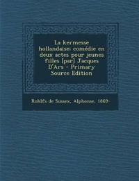 La Kermesse Hollandaise; Comedie En Deux Actes Pour Jeunes Filles [Par] Jacques D'Ars - Primary Source Edition