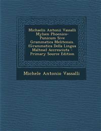 Michaelis Antonii Vassalli Mylsen Phoenico-Punicum Sive Grammatica Melitensis. (Grammatica Della Lingua Maltese) Accresciuta - Primary Source Edition