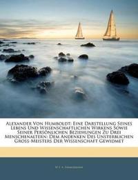 Alexander von Humboldt: Eine Darstellung seines Lebens und Wissenschaftlichen Wirkens sowie seiner Persönlichen Beziehungen zu drei Menschenaltern: De