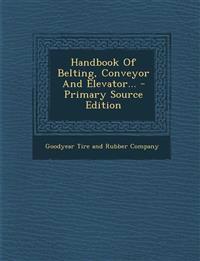 Handbook of Belting, Conveyor and Elevator... - Primary Source Edition