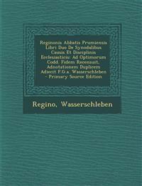 Reginonis Abbatis Prumiensis Libri Duo de Synodalibus Causis Et Disciplinis Ecclesiasticis: Ad Optimorum Codd. Fidem Recensuit, Adnotationem Duplicem