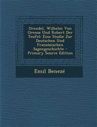 Orendel, Wilhelm Von Orense Und Robert Der Teufel: Eine Studie Zur Deutschen Und Französischen Sagengeschichte - Primary Source Edition