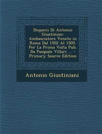Dispacci Di Antonio Giustinian: Ambasciatore Veneto in Roma Dal 1502 Al 1505. Per La Prima Volta Pub. Da Pasquale Villari ...
