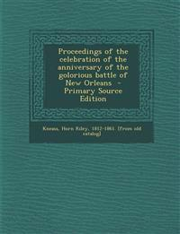 Proceedings of the Celebration of the Anniversary of the Golorious Battle of New Orleans - Primary Source Edition
