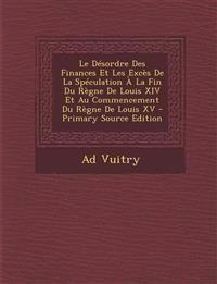Le  Desordre Des Finances Et Les Exces de La Speculation a la Fin Du Regne de Louis XIV Et Au Commencement Du Regne de Louis XV - Primary Source Editi