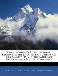 Delay in Casualty Lists: Hearings ... Relative to the Delay in the Publication of Casualty Lists of the American Expeditionary Forces of the Army