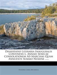Dissertatio Literaria Inauguralis Continens L. Annaei Senecae Consolationem Ad Marciam: Quam Annuente Summo Numine ......