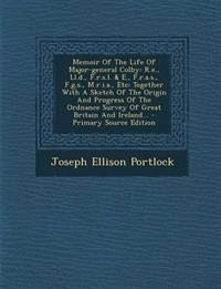Memoir of the Life of Major-General Colby: R.E., LL.D., F.R.S.L. & E., F.R.A.S., F.G.S., M.R.I.A., Etc: Together with a Sketch of the Origin and Progr