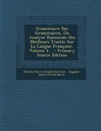 Grammaire Des Grammaires, Ou Analyse Raisonnée Des Meilleurs Traités Sur La Langue Française, Volume 1...
