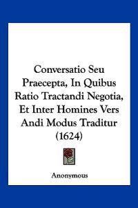 Conversatio Seu Praecepta, in Quibus Ratio Tractandi Negotia, Et Inter Homines Vers Andi Modus Traditur