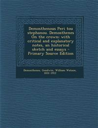 Demosthenous Peri tou stephanou. Demosthenes On the crown; with critical and explanatory notes, an historical sketch and essays - Primary Source Editi