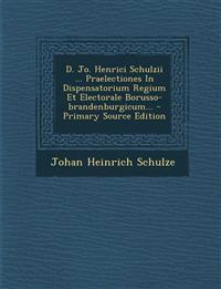 D. Jo. Henrici Schulzii ... Praelectiones In Dispensatorium Regium Et Electorale Borusso-brandenburgicum... - Primary Source Edition